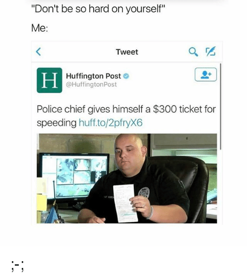 """Memes, Police, and 300: """"Don't be so hard on yourself""""  Me  Tweet  Huffington Post  @Huffington Post  Police chief gives himself a $300 ticket for  speeding  huff. to/2pfryX6 ;-;"""