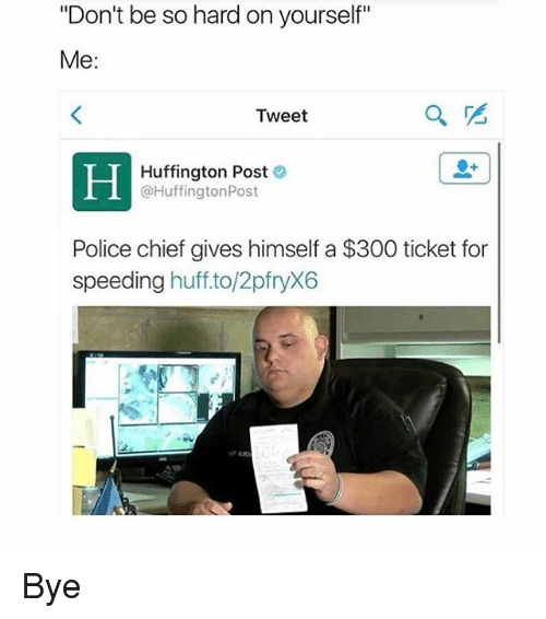 """Memes, Police, and 300: """"Don't be so hard on yourself""""  Me  Tweet  Huffington Post  @HuffingtonPost  Police chief gives himself a $300 ticket for  speeding  huff.to/2pfryX6 Bye"""