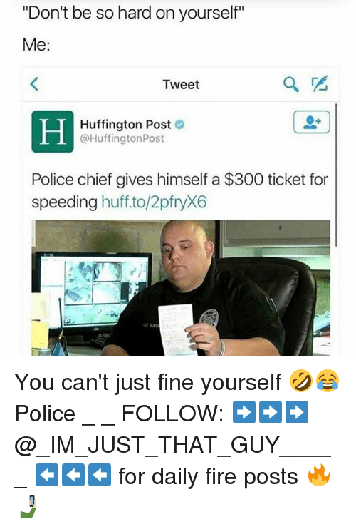 """Fire, Memes, and Police: """"Don't be so hard on yourself""""  Me:  Tweet  Huffington Post  @Huffington Post  Police chief gives himself a $300 ticket for  speeding  huff to/2pfryX6 You can't just fine yourself 🤣😂 Police _ _ FOLLOW: ➡➡➡@_IM_JUST_THAT_GUY_____ ⬅⬅⬅ for daily fire posts 🔥🤳🏼"""