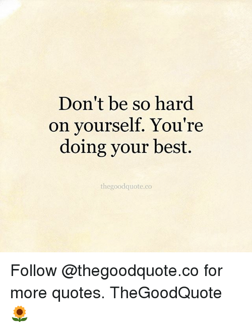 Dont Be So Hard On Yourself Youre Doing Your Best Thegoodquoteco