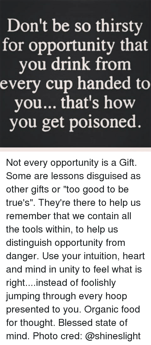 """Memes, Thirsty, and Opportunity: Don't be so thirsty  for opportunity that  you drink from  every cup handed to  you... that's how  you get poisoned. Not every opportunity is a Gift. Some are lessons disguised as other gifts or """"too good to be true's"""". They're there to help us remember that we contain all the tools within, to help us distinguish opportunity from danger. Use your intuition, heart and mind in unity to feel what is right....instead of foolishly jumping through every hoop presented to you. Organic food for thought. Blessed state of mind. Photo cred: @shineslight"""