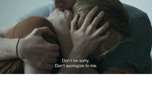Sorry,  Apologize, and  Dont: Don't be sorry  Don't apologize to me.