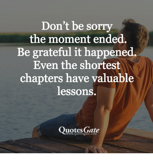 Dont Be Sorry The Moment Ended Be Grateful It Happened Even The