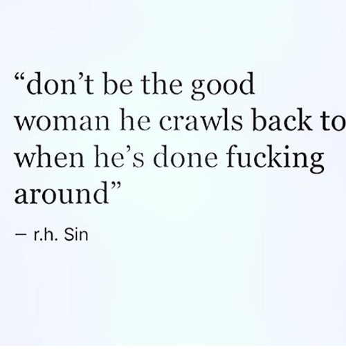 "Fucking, Memes, and Good: ""don't be the good  woman he crawls back to  when he's done fucking  around""  r.h. Sin"