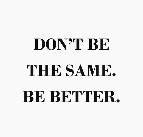 Same,  Better, and  Dont: DON'T BE  THE SAME.  BE BETTER
