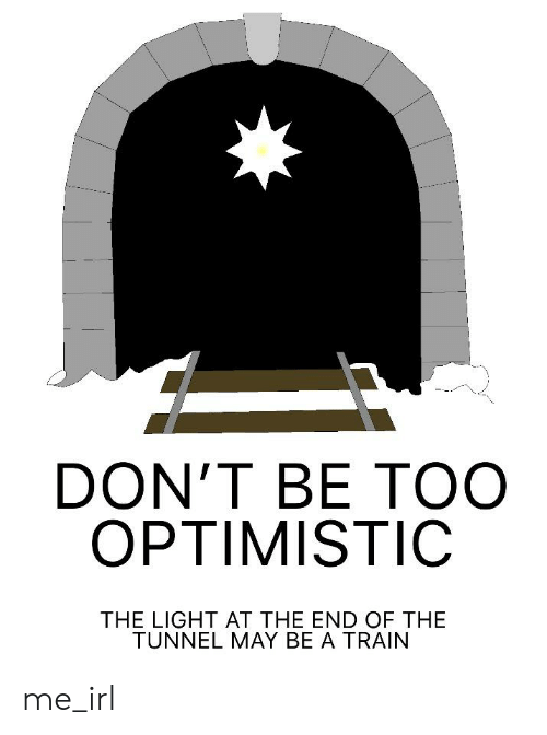 Train, Optimistic, and Irl: DON'T BE TOO  OPTIMISTIC  THE LIGHT AT THE END OF THE  TUNNEL MAY BE A TRAIN me_irl