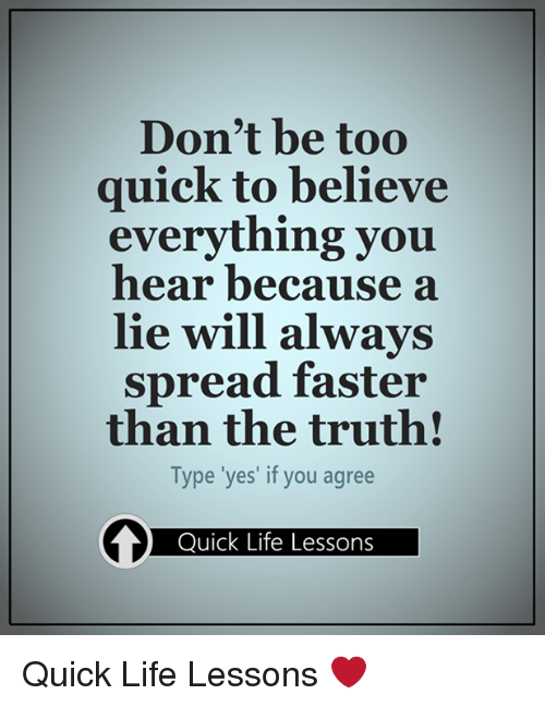 dont be too quick to believe everything you hear because 14210962 don't be too quick to believe everything you hear because a lie