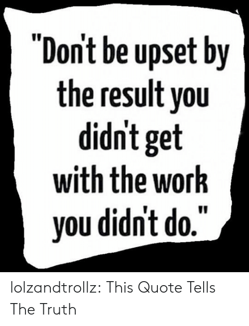 "Tumblr, Work, and Blog: ""Dont be upset by  the result you  didn't get  with the work  you didn't do."" lolzandtrollz:  This Quote Tells The Truth"