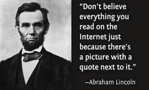 "Abraham Lincoln, Internet, and Memes: ""Don't believe  everything you  read on the  Internet just  because there's  a picture with a  quote next to it.""  -Abraham Lincoln"