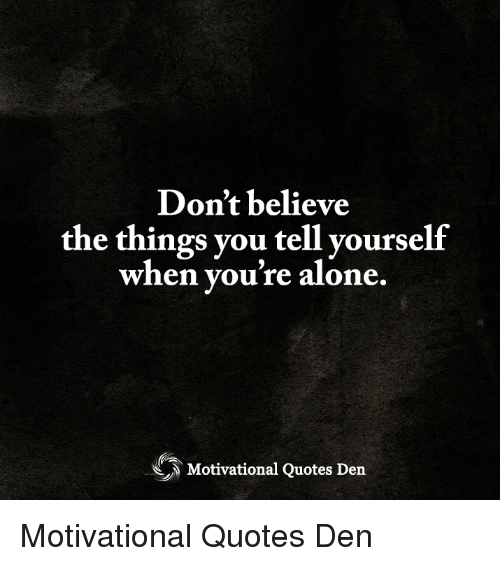 Don't Believe the Things You Tell Yourself When You're Alone