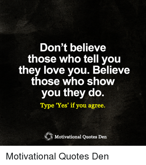 Dont Believe Those Who Tell You They Love You Believe Those Who