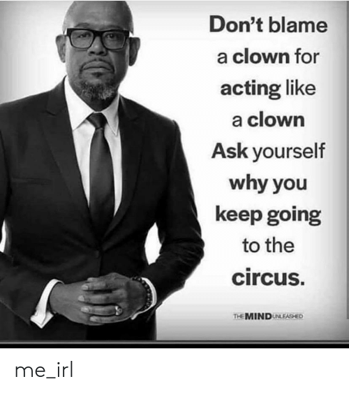 Acting, Mind, and Irl: Don't blame  a clown for  acting like  a clown  Ask yourself  why you  keep going  to the  circus.  THE MIND UNLEASHED me_irl
