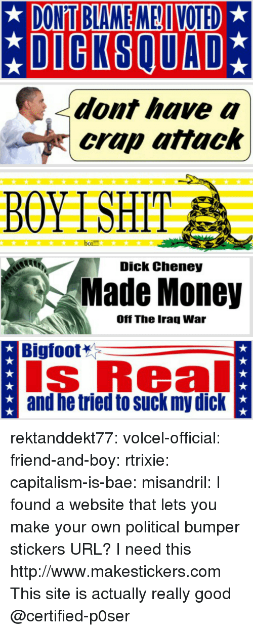 Bae, Bigfoot, and Money: DONT BLAME ME VOTED  *DIGKSQUAD   dont have a  crap attack   BOYTSHIT  boi!!!   Dick Cheney  Made Money  Off The Iraq War   Bigfoot  s Real  and he tried to suck my dick rektanddekt77:  volcel-official: friend-and-boy:  rtrixie:  capitalism-is-bae:  misandril:  I found a website that lets you make your own political bumper stickers  URL?  I need this   http://www.makestickers.com  This site is actually really good   @certified-p0ser