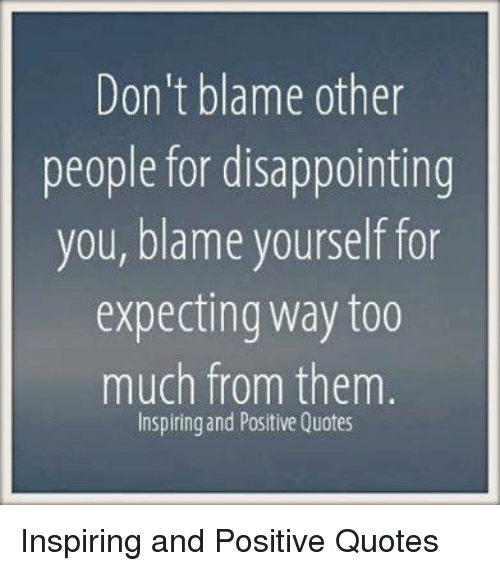Dont Blame Other People For Disappointing You Blame Yourself For