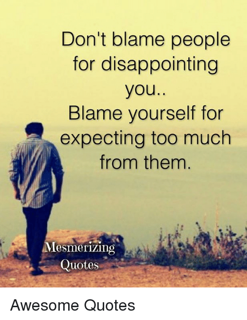 Don't Blame People for Disappointing You Blame Yourself for