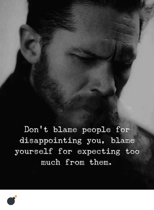 Memes, Too Much, and 🤖: Don't blame people for  disappointing you, blame  yourself for expecting too  much from them. 💣
