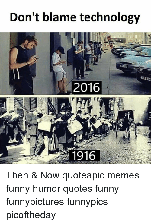 Dont Blame Technology 2016 1916 Then Now Quoteapic Memes Funny