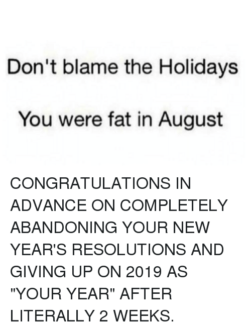 "Memes, New Year's Resolutions, and Congratulations: Don't blame the Holidays  You were fat in August CONGRATULATIONS IN ADVANCE ON COMPLETELY ABANDONING YOUR NEW YEAR'S RESOLUTIONS AND GIVING UP ON 2019 AS ""YOUR YEAR"" AFTER LITERALLY 2 WEEKS."