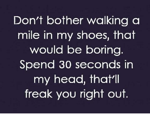 Head, Memes, and Shoes: Don't bother walking a  mile in my shoes, that  would be boring  Spend 30 seconds in  my head, thatll  freak you right out