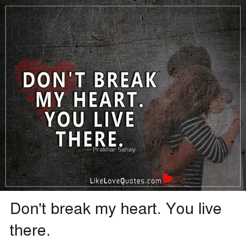DON\'T BREAK MY HEART YOU LIVE THERE Prakhan Sahay Like Love ...