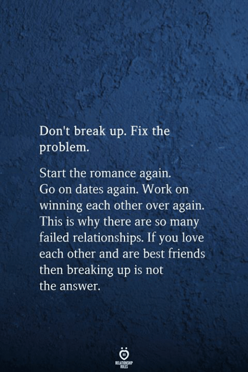 Friends, Love, and Relationships: Don't break up. Fix the  problem.  Start the romance again.  Go on dates again. Work on  winning each other over again.  This is why there are so many  failed relationships. If you love  each other and are best friends  then breaking up is not  the answer.  RELATIONSHIP  RLES