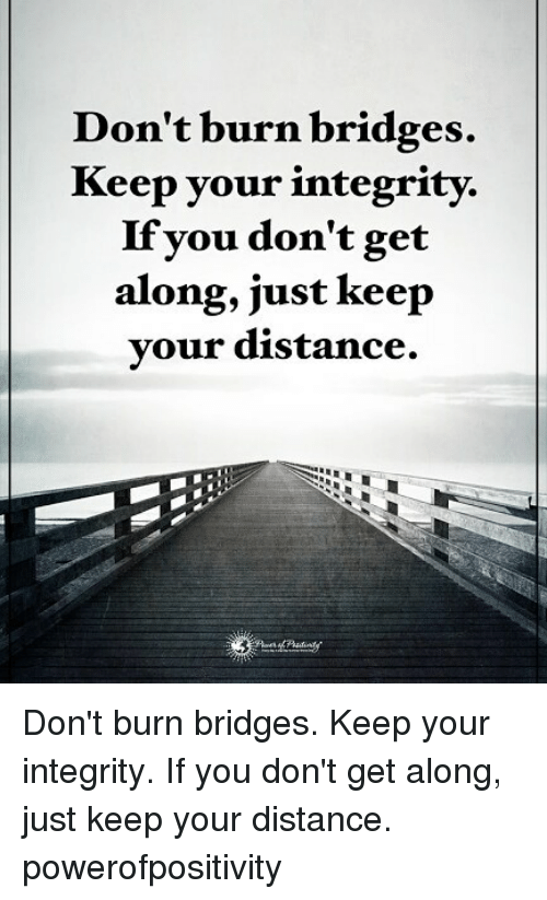 Memes, Integrity, and 🤖: Don't burn bridges.  Keep your integrity.  If you don't get  along, just keep  your distance. Don't burn bridges. Keep your integrity. If you don't get along, just keep your distance. powerofpositivity