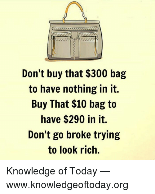 Memes, Today, and Knowledge: Don't buy that $300 bag  to have nothing in it.  Buy That $10 bag to  have $290 in it.  Don't go broke trying  to look rich. Knowledge of Today — www.knowledgeoftoday.org