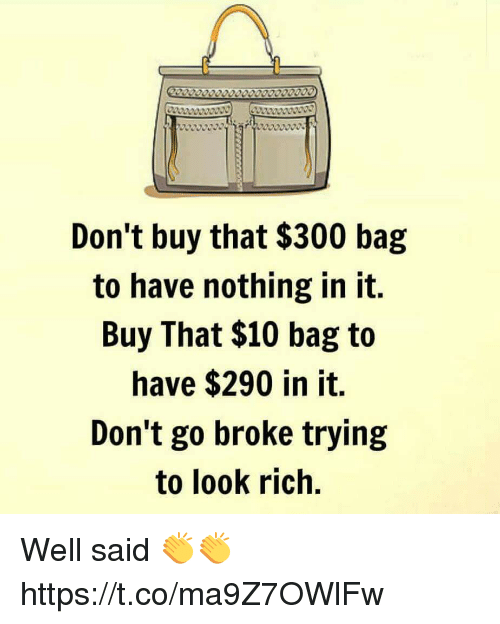 Memes, 🤖, and Rich: Don't buy that $300 bag  to have nothing in it.  Buy That $10 bag to  have $290 in it.  Don't go broke trying  to look rich. Well said 👏👏 https://t.co/ma9Z7OWlFw
