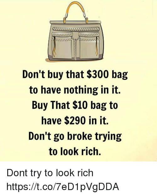 Memes, 🤖, and Rich: Don't buy that $300 bag  to have nothing in it.  Buy That $10 bag to  have $290 in it.  Don't go broke trying  to look rich. Dont try to look rich https://t.co/7eD1pVgDDA