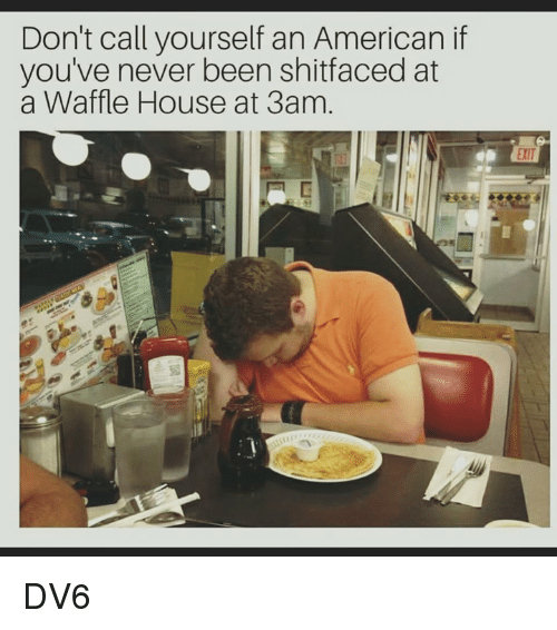 Memes, Waffle House, and American: Don't call yourself an American if  you've never been shitfaced at  a Waffle House at 3am. DV6