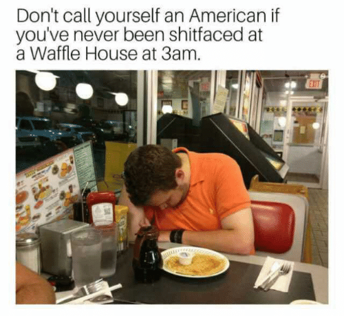 Funny, Waffle House, and American: Don't call yourself an American if  you've never been shitfaced at  a Waffle House at 3am.
