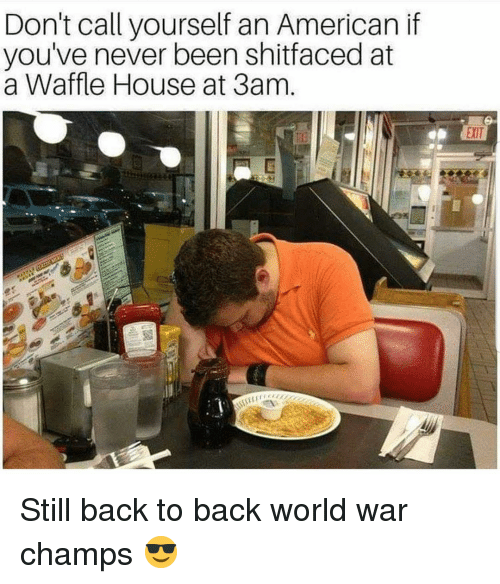 Back to Back, Memes, and Waffle House: Don't call yourself an American if  you've never been shitfaced at  a Waffle House at 3am  EXIT Still back to back world war champs 😎