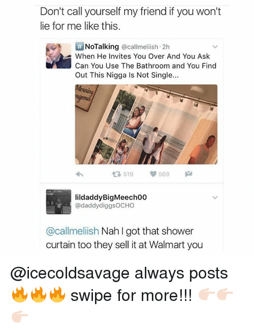 Memes, 🤖, and Ask: Don't call yourself my friend if you won't  lie for me like this.  NoTalking @callmeliish 2h  e When He Invites You Over And You Ask  Can You Use The Bathroom and You Find  Out This Nigga Is Not Single...  519  569  lildaddyBigMeech00  @daddy diggsOCHO  @callmeliish Nah l got that shower  curtain too they sell it at Walmart you @icecoldsavage always posts 🔥🔥🔥 swipe for more!!! 👉🏻👉🏻👉🏻