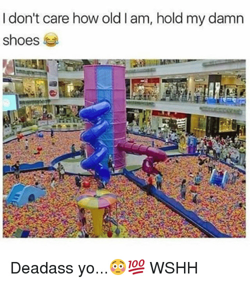Memes, Shoes, and Wshh: don't care how old I am, hold my damn  shoes Deadass yo...😳💯 WSHH