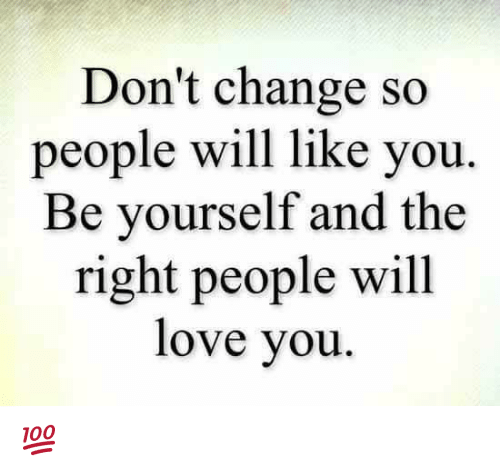Love, Memes, and Change: Don't change so  people will like you  Be yourself and the  right people will  love you 💯