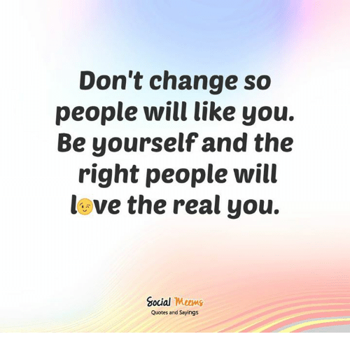Dont Change So People Will Like You Be Yourself And The Right