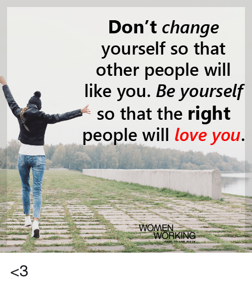don t change yourself so that other people will like you be yourself