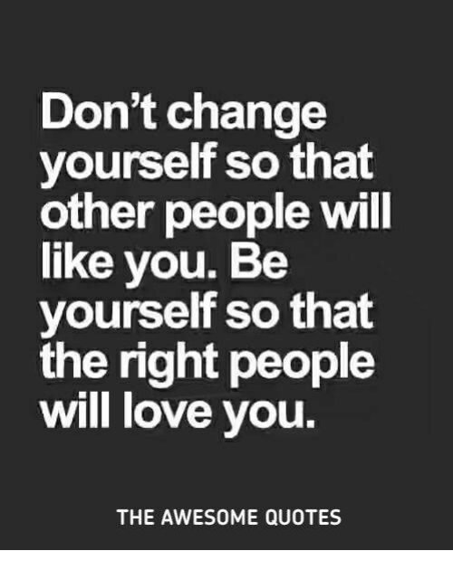 Dont Change Yourself So That Other People Will Like You Be Yourself