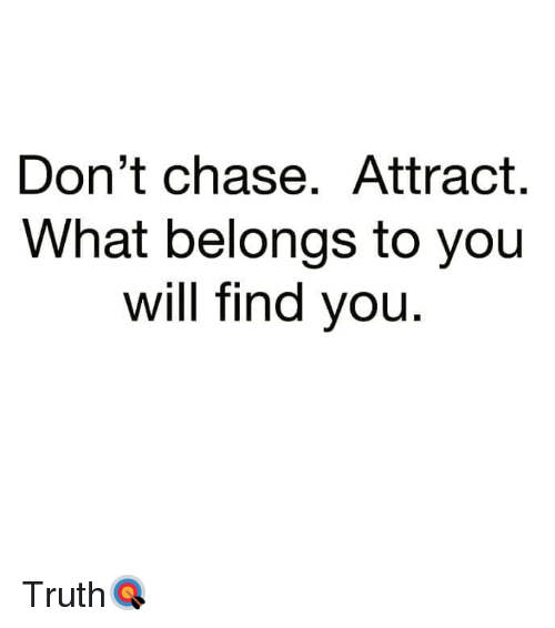 Chase, Truth, and Hood: Don't chase. Attract.  What belongs to you  will find you Truth🎯