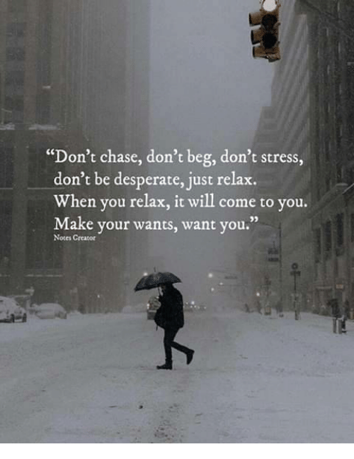 "Desperate, Chase, and Stress: ""Don't chase, don't beg, don't stress,  don't be desperate, just relax.  When you relax, it will come to you.  Make your wants, want you.""  02  Notes Creator"