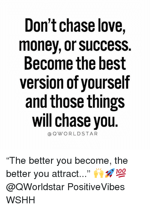 "Love, Memes, and Money: Don't chase love,  money, or sUccess.  Become the best  version of yourself  and those things  will chase you  @OWORLDSTAR ""The better you become, the better you attract..."" 🙌🚀💯 @QWorldstar PositiveVibes WSHH"