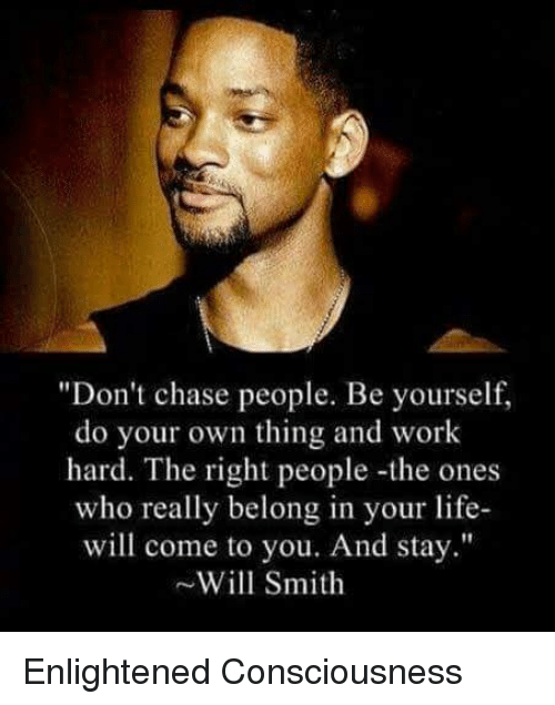 """Memes, Will Smith, and 🤖: """"Don't chase people. Be yourself,  do your own thing and work  hard. The right people -the ones  who really belong in your life  will come to you. And stay.""""  Will Smith Enlightened Consciousness"""