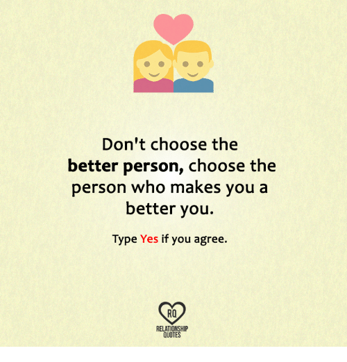 Dont Choose The Better Person Choose The Person Who Makes You A