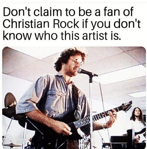 Artist, Rock, and Who: Don't claim to be a fan of  Christian Rock if you don't  know who this artist is.  T3