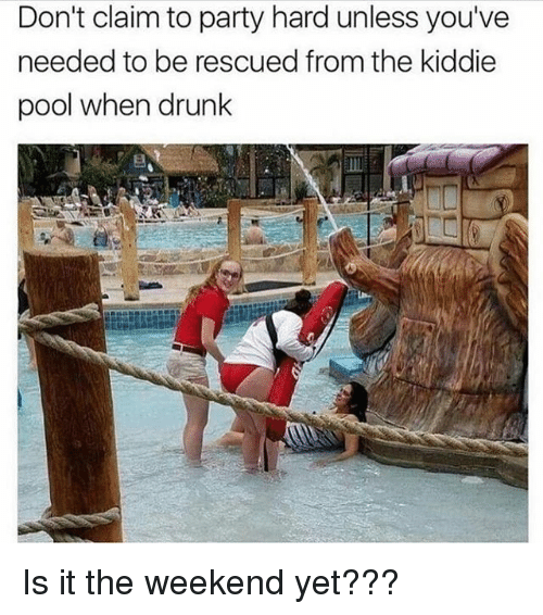Drunk, Memes, and Party: Don't claim to party hard unless you've  needed to be rescued from the kiddie  pool when drunk Is it the weekend yet???