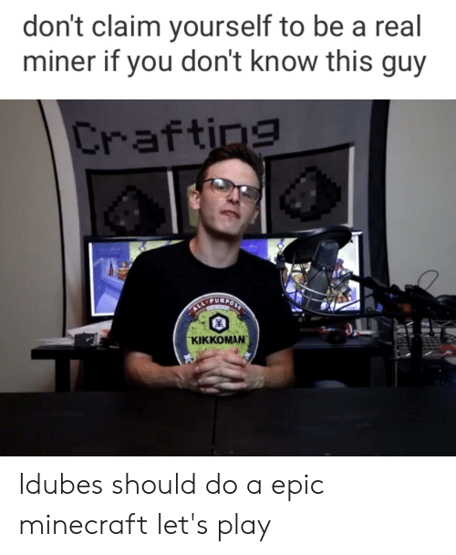 Minecraft, Epic, and Crafting: don't claim yourself to be a real  miner if you don't know this guy  Crafting  ALLTURPONT  ΚΙΚΚΟΜΑΝ Idubes should do a epic minecraft let's play