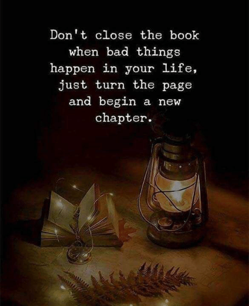 Bad, Life, and Book: Don't close the book  when bad things  happen in your life,  just turn the page  and begin a new  chapter.