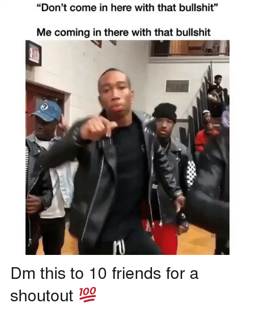 """Friends, Memes, and Bullshit: """"Don't come in here with that bullshit""""  Me coming in there with that bullshit  9  tar  MU Dm this to 10 friends for a shoutout 💯"""