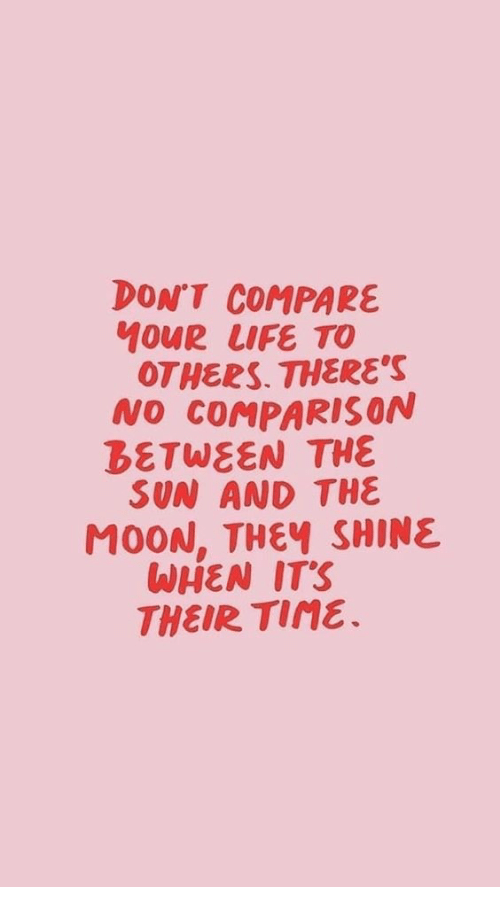 Life, Moon, and Sun: DON'T COMPARE  MOUR LIFE TO  OTHERS. THERE'S  NO COMPARISON  DETWEEN THE  SUN AND THE  MOON, THEY SHINE  WHEN ITS  THEIR Tine.