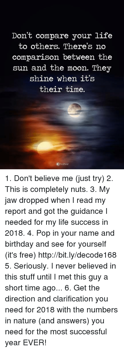 Birthday, Life, and Memes: Don't compare your life  to others. There's no  comparison between the  sun and the moon. They  shine when it's  their time. 1. Don't believe me (just try) 2. This is completely nuts. 3. My jaw dropped when I read my report and got the guidance I needed for my life success in 2018. 4. Pop in your name and birthday and see for yourself (it's free) http://bit.ly/decode168 5. Seriously. I never believed in this stuff until I met this guy a short time ago... 6. Get the direction and clarification you need for 2018 with the numbers in nature (and answers) you need for the most successful year EVER!